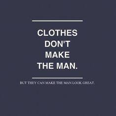 Clothes Don't make the man ... it defines if he's a real man with his class or a little boy with his swagg ...