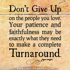 Don't give up on the people you love. Your patience and faithfulness may be exactly what they need to make a complete turnaround. - Joyce Meyers
