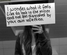I do wonder I actually have a mirror in my room thats covered so I cant see how ugly and fat I am