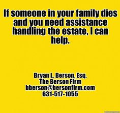 If someone in your family dies and you need assistance handling the estate, I can help. - Bryan L. Berson, Esq., bberson@bersonfirm.com