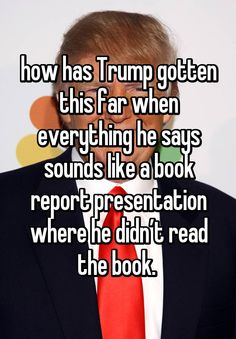 how has Trump gotten this far when everything he says sounds like a book report presentation where he didn't read the book.