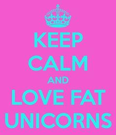 KEEP CALM AND LOVE FAT UNICORNS