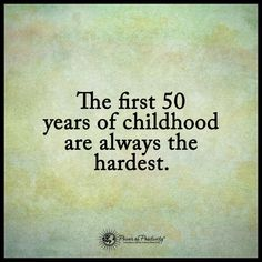 The first 50 years of childhood are always the hardest.