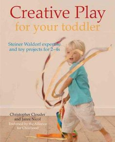 Creative Play for Your Toddler: Steiner Expertise and Toy Projects for 2-4s