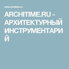 ARCHITIME.RU - АРХИТЕКТУРНЫЙ ИНСТРУМЕНТАРИЙ