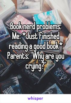 "Book nerd problems: Me: *Just finished reading a good book* Parents: ""Why are you crying?"""