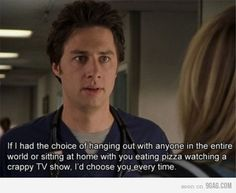 If I had the choice of hanging out with anyone in the entire world or sitting at home with you eating pizza watching a crappy TV show, I'd choose you every time. Scrubs.