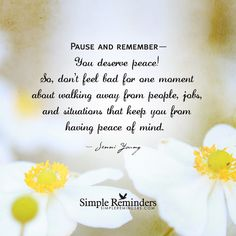 Pause and remember— You deserve peace! So, don't feel bad for one moment about walking away from people, jobs, and situations that keep you from having peace of mind. — Jenni Young