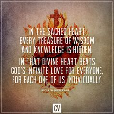 """""""In the Sacred Heart of Jesus, every treasure of wisdom and knowledge is hidden. In that divine Heart beats God's infinite love for each one of us individually."""" St. John Paul II"""