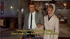 """""""Only promise me one thing. Don't take me home until i'm drunk. Very drunk indeed."""" -Holly Golightly"""