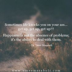 Sometimes life knocks you on your ass... get up, get up, get up!!! Happiness is not the absence of problems; it's the ability to deal with them. - Steve Maraboli