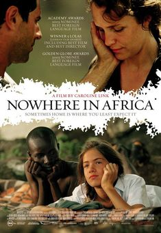 Nowhere in Africa (2001) --- A German film directed by Caroline Link and based on the autobiographical novel of the same name by Stefanie Zweig. It tells the story of a Jewish family that emigrates to Kenya shortly before World War II to escape the Nazis and run a farm. The film won an Academy Award for Best Foreign Language Film.