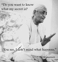 """""""Do you want to know what my secret is? You see, I don't mind what happens."""" -Krishnamurti"""