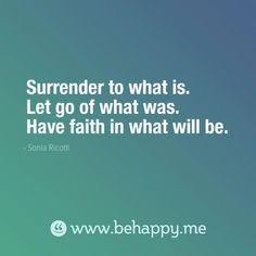 Surrender to what is.  Let go of what was.  Have faith in what will be.  - Sonia Ricotti