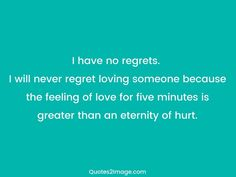 I have no regrets. I will never regret loving someone because the feeling of love for five minutes is greater than an eternity of hurt.