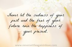 Never let the sadness of your past and the fear of your future ruin the happiness of your present. ♥  www.neversettleagaininlove.com