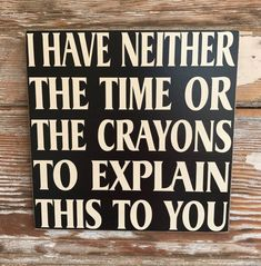 I Have Neither The Time Or Crayons To Explain This To You.  Wood Sign   | eBay