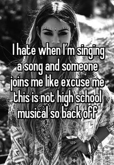 I hate when I'm singing a song and someone joins me like excuse me this is not high school musical so back off