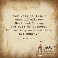 """""""Her walk is like a shot of whiskey. Neat and Strong and full of purpose. And so many underestimate her punch."""" -JmStorm."""
