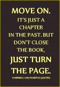 MOVE ON. IT'S JUST A CHAPTER IN THE PAST. BUT DON'T CLOSE THE BOOK, JUST TURN THE PAGE.