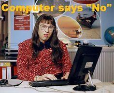 Computer Says No! Great attitude!! Little Britain.