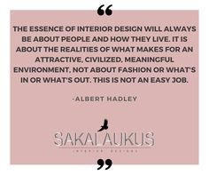 The essence of interior design will always be about people and how they live.  It is about the realities of what makes for an attractive, civilized, meaningful environment, not about fashion or what's in or out. This is not an easy job.  -Albert Hadley