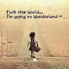 F*** thus world... I'm going to Wonderland