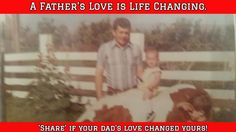 A Father's Love is Life Changing. / 'Share' if your dad's love changed yours!