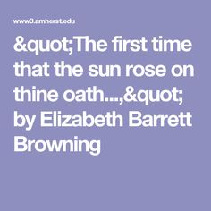 """""""The first time that the sun rose on thine oath...,"""" by Elizabeth Barrett Browning"""