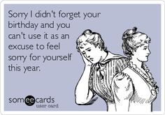 Sorry I didn't forget your birthday and you can't use it as an excuse to feel sorry for yourself this year.