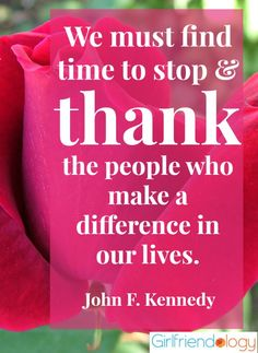 We must find time to stop and thank the people who make a difference in our lives. JFK Great reminder for Thankful Thursday! #quote http://girlfriendology.com/10310/3-gratitude-barriers-how-to-break-through-them-thankful-thursday/