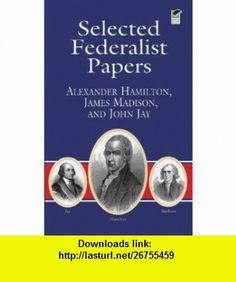 Selected Federalist Papers (Dover Thrift Editions) (9780486415987) Alexander Hamilton, James Madison, John Jay, Dover Thrift Editions, Bob Blaisdell , ISBN-10: 0486415988  , ISBN-13: 978-0486415987 ,  , tutorials , pdf , ebook , torrent , downloads , rapidshare , filesonic , hotfile , megaupload , fileserve