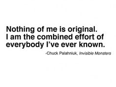 """Nothing of me is original. I am the combined effort of everybody I've ever known"" - Chuck Palahnuik, Invisible Monsters"