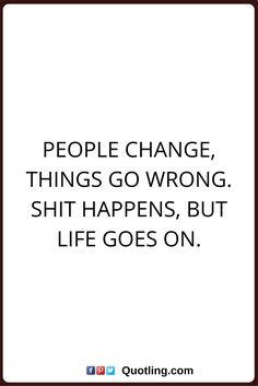 Attractive Change Quotes People Change, Things Go Wrong. Shit Happens, But Life Goes On