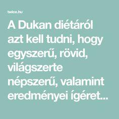 A Dukan diétáról azt kell tudni, hogy egyszerű, rövid, világszerte népszerű, valamint eredményei ígéretesek és hosszútávúak. Előnyei: - orvos által kidolgozott, - óvja a szívet, - olcsó. Hátrányai: - szigorú, - nehezen követhető. Fogyj 10 kilót 14 nap alatt A Dukan diéta Pierre Dukan orvo