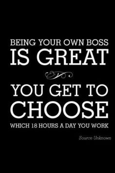 """Being your own boss is great... you get to choose which 18 hours a day you work."""