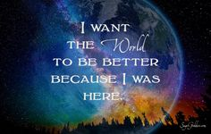 I want the World to be a better place because I was here ⊰❁⊱