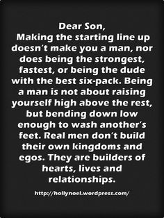 Dear Son, Making the starting line up doesn't make you a man, nor does being the strongest, fastest, or being the dude with the best six-pack. Being a man is not about raising yourself high above the rest, but bending down low enough to wash another's...