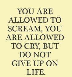 You are allowed to Scream, You are allowed to Cry, But Do not Give up on Life. #life #pinterest #youtube #quote
