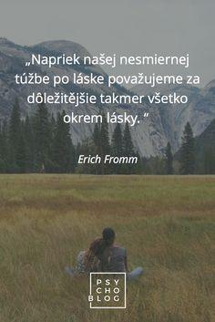 """""""Napriek našej nesmiernej túžbe po láske považujeme za dôležitejšie takmer všetko okrem lásky."""" – Erich Fromm"""