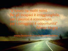 """""""Il futuro ha molti nomi.   Per gli incapaci è irraggiungibile, per i paurosi è sconosciuto, per i coraggiosi è opportunità""""  (Victor Hugo)"""