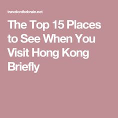 The Top 15 Places to See When You Visit Hong Kong Briefly