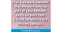 That Awkward moment that the best looking part of your summer tan is on your feet. Excuse me while I slip into my sandals. Funny Friend Memes, Awkward Moments, How To Look Better, Good Things, In This Moment, Sandals, Summer, Shoes Sandals, Summer Time
