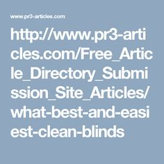 http://www.pr3-articles.com/Free_Article_Directory_Submission_Site_Articles/what-best-and-easiest-clean-blinds