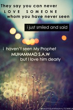 """They say you can never love someone you have never seen. I just smiled and said: """"I haven't seen my Prophet Muhammad (S.), but I love him dearly! Saw Quotes, Best Quotes, Love Quotes, Inspirational Quotes, Motivational, Prophet Muhammad Quotes, Quran Quotes, Faith Quotes, Hindi Quotes"""