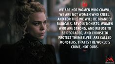 Lily: We are not women who crawl. We are not women who kneel. And for this we will be branded radicals. Revolutionists. Women who are strong, and refuse to be degraded, and choose to protect themselves, are called monsters. That is the world's crime, not ours. More on: https://www.magicalquote.com/series/penny-dreadful/ #Lily #PennyDreadful #PennyDreadfulQuotes