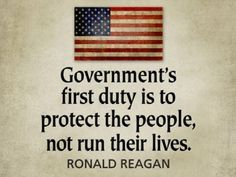 """Government's first duty is to protect the people, not run their lives."" ~ Ronald Reagan"