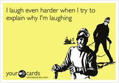 I laugh even harder when I try to explain why I'm laughing.