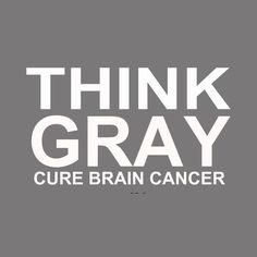 Think Gray!  Cure Brain Cancer!  May is Brain Tumor Awareness Month!