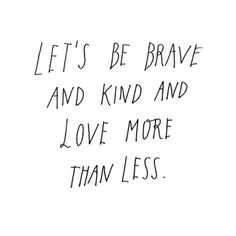 Let's be brave and kind and love more than less.